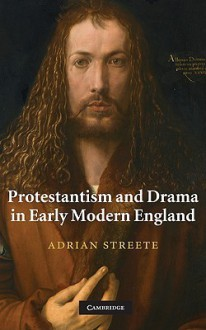 Protestantism and Drama in Early Modern England - Adrian Streete