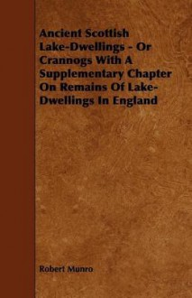 Ancient Scottish Lake-Dwellings - Or Crannogs with a Supplementary Chapter on Remains of Lake-Dwellings in England - Robert Munro