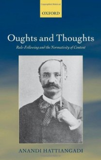 Oughts and Thoughts: Rule-Following and the Normativity of Content - Anandi Hattiangadi