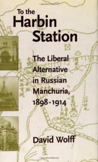 To the Harbin Station: The Liberal Alternative in Russian Manchuria, 1898-1914 - David Wolff