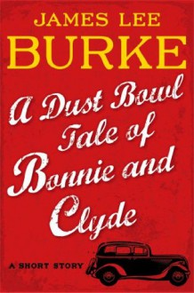 A Dust Bowl Tale of Bonnie and Clyde: A Short Story - James Lee Burke