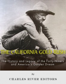 The California Gold Rush: The History and Legacy of the Forty-Niners and America's Golden Dream - Charles River Editors