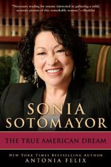 Sonia Sotomayor: The True American Dream - Antonia Felix