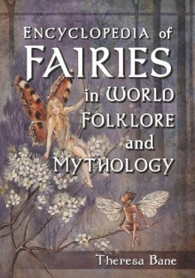 Encyclopedia of Fairies in World Folklore and Mythology - Theresa Bane