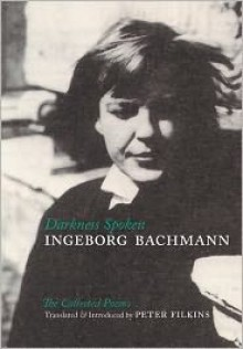Darkness Spoken: The Collected Poems of Ingeborg Bachmann - Ingeborg Bachmann, Peter Filkins, Charles Simic