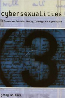 Cybersexualities: A Reader in Feminist Theory, Cyborgs and Cyberspace - Jenny Wolmark