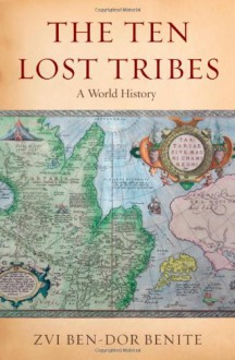 The Ten Lost Tribes: A World History - Zvi Ben-Dor Benite