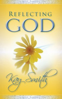 Reflecting God (Pleasing God) - Kay Smith