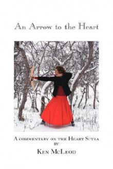An Arrow to the Heart: A Commentary on the Heart Sutra - Ken McLeod
