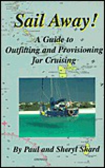 Sail Away!: A Guide to Outfitting and Provisioning for Cruising - Paul Shard