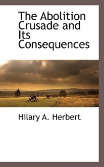 The Abolition Crusade and Its Consequences - Hilary Herbert