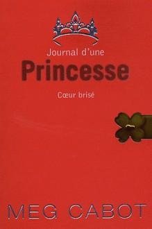 Coeur brisé (Journal d'une Princesse, #9) - Meg Cabot, Josette Chicheportiche