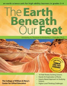 The Earth Beneath Our Feet: An Earth Science Unit for High-Ability Learners in Grades 3-4 - Kimberley Chandler, Kimberley Thoresen