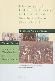 Modernism: The Creation Of Nation States (Discourses Of Collective Identity In Central And Southeast Europe, Vol. 3/1) - Vangelis Kechriotis, Maciej Górny