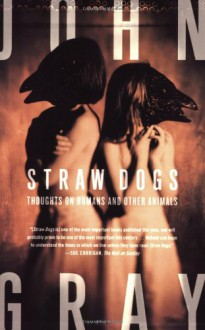 Straw Dogs: Thoughts on Humans and Other Animals - John Nicholas Gray