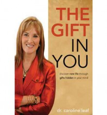 The Gift in You: Discover New Life Through Gifts Hidden in Your Mind - Caroline Leaf