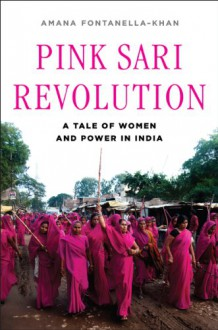 Pink Sari Revolution: A Tale of Women and Power in India - Amana Fontanella-Khan