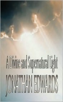 A Divine And Super-natural Light (volume 8) (Notable American Authors) - Jonathan Edwards