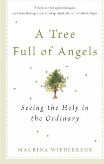 A Tree Full of Angels: Seeing the Holy in the Ordinary - Macrina Wiederkehr