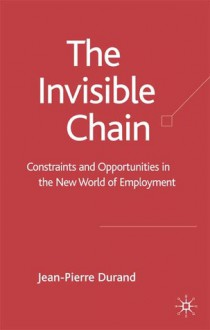 Invisible Chain: Constraints and Opportunities in the New World of Employment - Jean-Pierre Durand