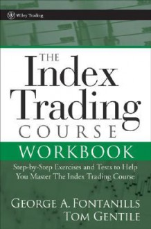 The Index Trading Course Workbook: Step-By-Step Exercises and Tests to Help You Master the Index Trading Course - George A. Fontanills, Tom Gentile