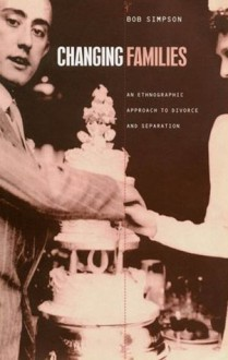 Changing Families: An Ethnographic Approach to Divorce and Separation - Bob Simpson