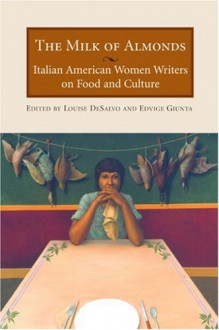The Milk of Almonds: Italian American Women Writers on Food and Culture - Louise DeSalvo