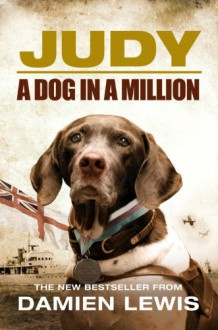 Judy: The Unforgettable Story of the Dog Who Went to War and Became a True Hero - Damien Lewis