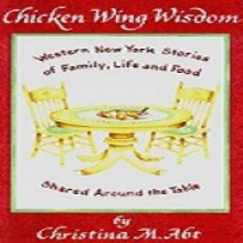 Chicken Wing Wisdom: Western New York Stories of Family, Life and Food Shared Around the Table - Christina M. Abt
