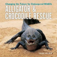 Alligator & Crocodile Rescue: Changing the Future for Endangered Wildlife - Trish Snyder