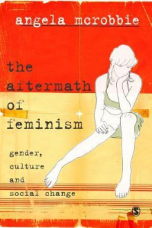 The Aftermath of Feminism: Gender, Culture and Social Change - Angela McRobbie