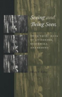 Seeing and Being Seen: The Q'Eqchi' Maya of Livingston, Guatemala, and Beyond - Hilary E. Kahn