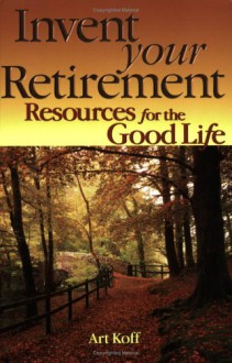 Invent Your Retirement: Resources for the Good Life - Art Koff