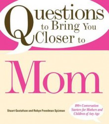 Questions to Bring You Closer to Mom: 100+ Conversation Starters for Mothers and Children of Any Age - Stuart Gustafson