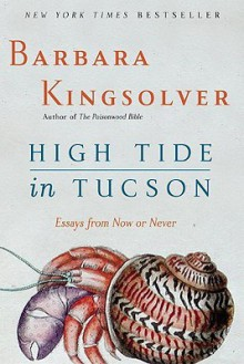 High Tide in Tucson: Essays from Now or Never - Barbara Kingsolver