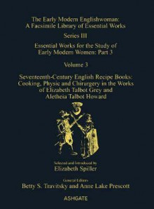 Seventeenth-Century English Recipe Books: Cooking, Physic and Chirurgery in the Works of Elizabeth Talbot Grey and Aletheia Talbot Howard - Betty Travitsky