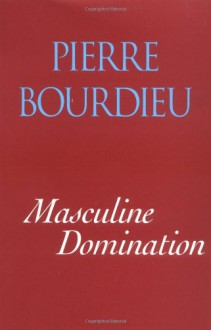 Masculine Domination - Pierre Bourdieu, Richard Nice