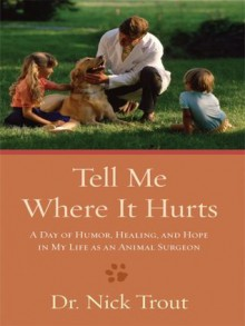 Tell Me Where It Hurts: A Day of Humor, Healing, and Hope in My Life as an Animal Surgeon (Thorndike Nonfiction) - Nick Trout