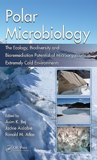 Polar Microbiology: The Ecology, Biodiversity and Bioremediation Potential of Microorganisms in Extremely Cold Environments - Asim Bej, Ronald Atlas, Jackie Aislabie