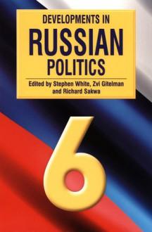 Developments in Russian Politics 6 - Stephen White, Zvi Gitelman, Richard Sakwa