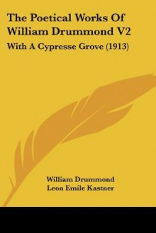 The Poetical Works of William Drummond V2: With A Cypresse Grove - William Drummond, Leon Emile Kastner