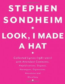 Look, I Made a Hat: Collected Lyrics, 1981-2011, With Attendant Comments, Amplifications, Dogmas, Harangues, Digressions, Anecdotes, and Miscellany - Stephen Sondheim