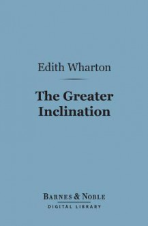 The Greater Inclination (Barnes & Noble Digital Library) - Edith Wharton