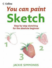 Sketch: Step-By-Step Sketching for the Absolute Beginner - Jackie Simmonds