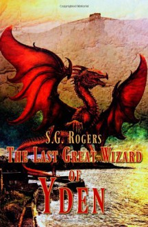 The Last Great Wizard of Yden - S.G. Rogers