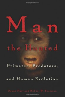 Man the Hunted: Primates, Predators, and Human Evolution - 'Donna Hart', 'Robert Wald Sussman', 'Robert W. Sussman'