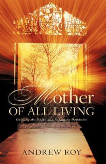 Mother of All Living: Opening the Doors and Regaining Dominion - Andrew Roy