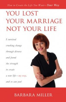 You Lost Your Marriage Not Your Life, How to Create the Life You Want Your Way - Barbara Miller