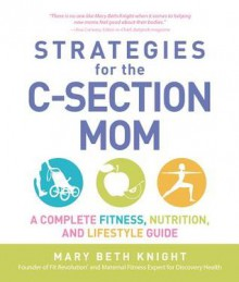 Strategies for the C-Section Mom: A Complete Fitness, Nutrition, and Lifestyle Guide - Mary Beth Knight, James Rosenthal