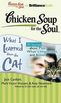 Chicken Soup for the Soul: What I Learned from the Cat: 30 Stories about Play, What's Important, and Belief - Jack Canfield, Mark Victor Hansen, Amy Newmark, Wendy Diamond